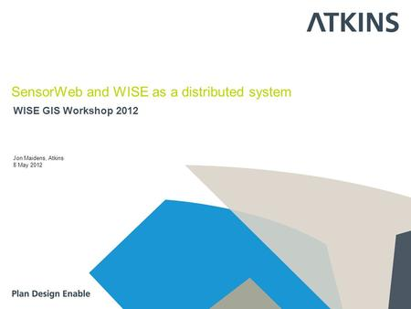 WISE GIS Workshop 2012 SensorWeb and WISE as a distributed system Jon Maidens, Atkins 8 May 2012.