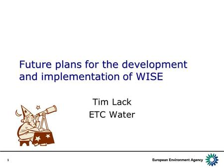 1 Future plans for the development and implementation of WISE Tim Lack ETC Water.