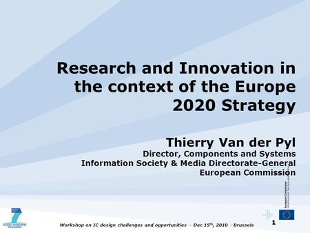 1 Workshop on IC design challenges and opportunities – Dec 15 th, 2010 - Brussels Research and Innovation in the context of the Europe 2020 Strategy Thierry.
