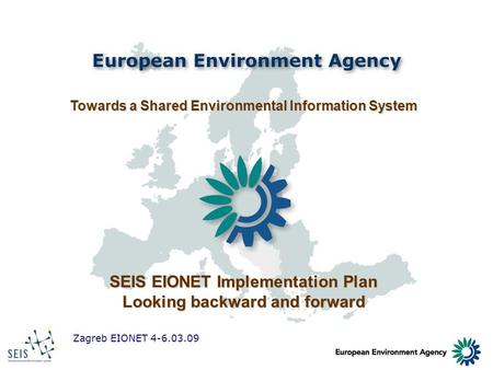 Zagreb EIONET 4-6.03.09 Towards a Shared Environmental Information System SEIS EIONET Implementation Plan Looking backward and forward.
