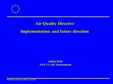 PROMOTE workshop / GMES, June 2008 Air Quality Directive Implementation and future direction Andrej Kobe ENV C3, DG Environment.