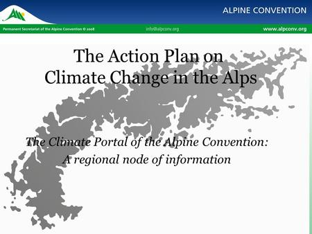 The Action Plan on Climate Change in the Alps The Climate Portal of the Alpine Convention: A regional node of information.