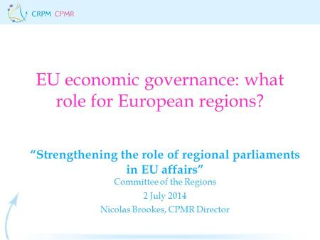 "EU economic governance: what role for European regions? ""Strengthening the role of regional parliaments in EU affairs"" Committee of the Regions 2 July."