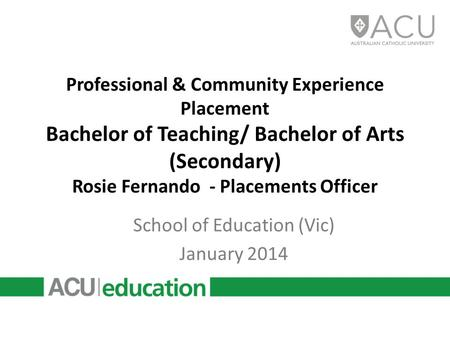Professional & Community Experience Placement Bachelor of Teaching/ Bachelor of Arts (Secondary) Rosie Fernando - Placements Officer School of Education.