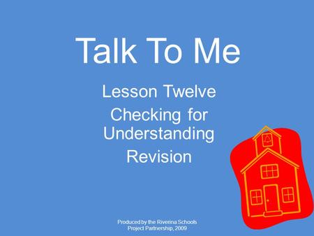 Produced by the Riverina Schools Project Partnership, 2009 Talk To Me Lesson Twelve Checking for Understanding Revision.