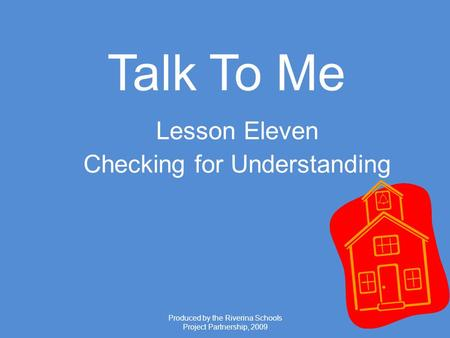 Produced by the Riverina Schools Project Partnership, 2009 Talk To Me Lesson Eleven Checking for Understanding.