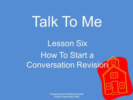 Produced by the Riverina Schools Project Partnership, 2009 Talk To Me Lesson Six How To Start a Conversation Revision.