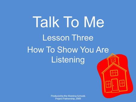 Produced by the Riverina Schools Project Partnership, 2009 Talk To Me Lesson Three How To Show You Are Listening.