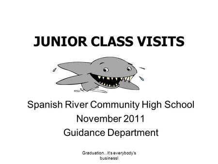 Graduation...It's everybody's business! JUNIOR CLASS VISITS Spanish River Community High School November 2011 Guidance Department.