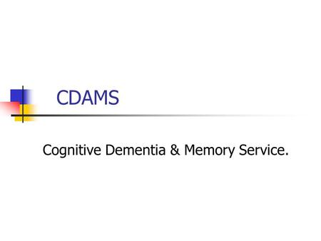 CDAMS Cognitive Dementia & Memory Service.. Session Outline Is it dementia? When to refer. What is CDAMS? The CDAMS process.