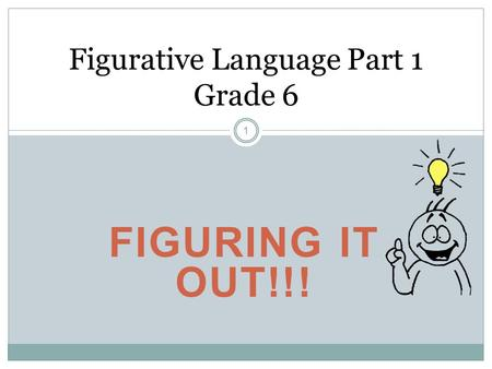 FIGURING IT OUT!!! Figurative Language Part 1 Grade 6 1.