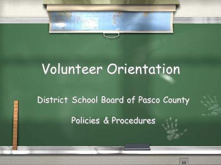 Volunteer Orientation District School Board of Pasco County Policies & Procedures District School Board of Pasco County Policies & Procedures.