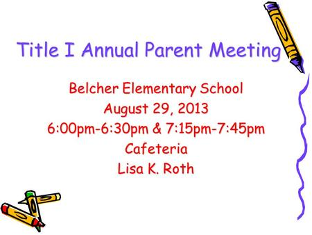 Title I Annual Parent Meeting Belcher Elementary School August 29, 2013 6:00pm-6:30pm & 7:15pm-7:45pm Cafeteria Lisa K. Roth.