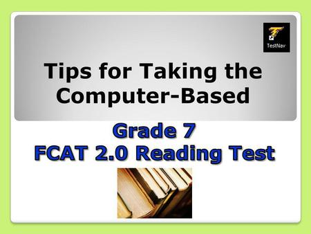 Tips for Taking the Computer-Based. It's almost time to take the FCAT 2.0! Here are some important explanations and reminders to help you do your very.