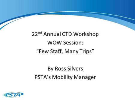 "22 nd Annual CTD Workshop WOW Session: ""Few Staff, Many Trips"" By Ross Silvers PSTA's Mobility Manager."