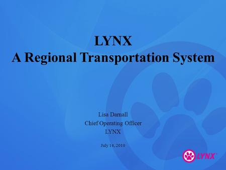 LYNX A Regional Transportation System Lisa Darnall Chief Operating Officer LYNX July 14, 2010.