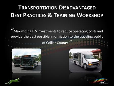 "T RANSPORTATION D ISADVANTAGED B EST P RACTICES & T RAINING W ORKSHOP "" Maximizing ITS investments to reduce operating costs and provide the best possible."