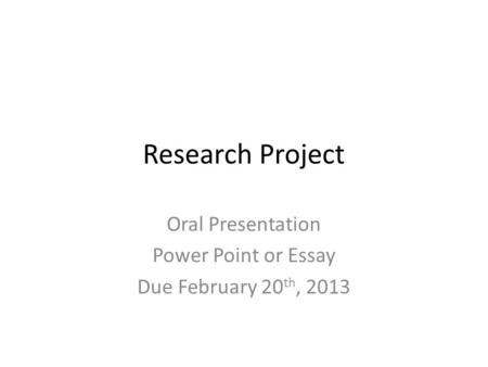 Research Project Oral Presentation Power Point or Essay Due February 20 th, 2013.