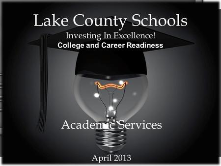 Lake County Schools Investing In Excellence! College and Career Readiness Academic Services April 2013.