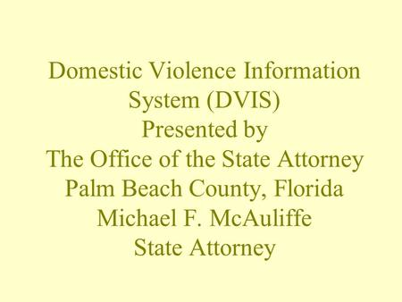 Domestic Violence Information System (DVIS) Presented by The Office of the State Attorney Palm Beach County, Florida Michael F. McAuliffe State Attorney.