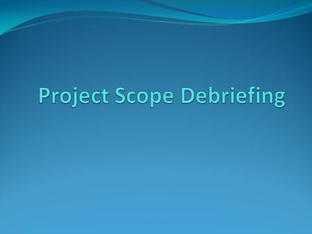 "Purpose Scope Debriefing is a concept of providing a ""Feedback point"" to the program manager of the project scope and those who were involved in preparing."