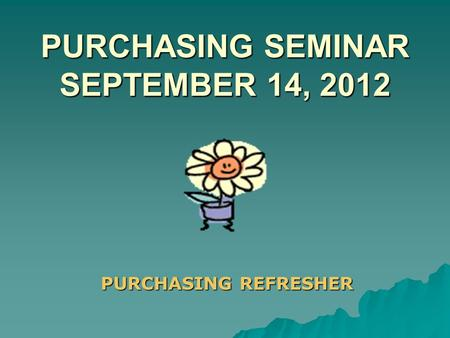 PURCHASING SEMINAR SEPTEMBER 14, 2012 PURCHASING REFRESHER.