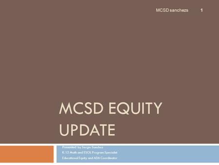 MCSD EQUITY UPDATE Presented by Sergio Sanchez K-12 Math and ESOL Program Specialist Educational Equity and ADA Coordinator MCSD sanchezs 1.