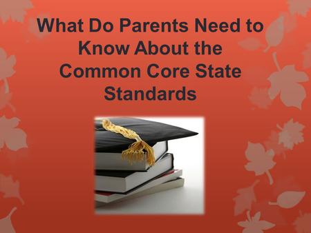 What Do Parents Need to Know About the Common Core State Standards.