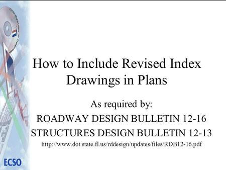 How to Include Revised Index Drawings in Plans As required by: ROADWAY DESIGN BULLETIN 12-16 STRUCTURES DESIGN BULLETIN 12-13