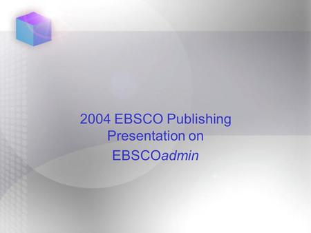 2004 EBSCO Publishing Presentation on EBSCOadmin.