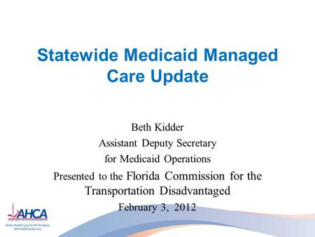 Statewide Medicaid Managed Care Update Beth Kidder Assistant Deputy Secretary for Medicaid Operations Presented to the Florida Commission for the Transportation.