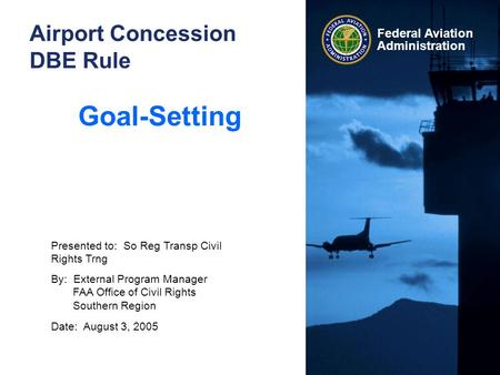 Federal Aviation Administration Airport Concession DBE Rule Goal-Setting Presented to: So Reg Transp Civil Rights Trng By: External Program Manager FAA.