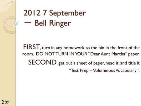 "2012 7 September 一 Bell Ringer FIRST, turn in any homework to the bin in the front of the room. DO NOT TURN IN YOUR ""Dear Aunt Martha"" paper. SECOND, get."