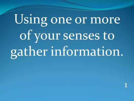 1 Using one or more of your senses to gather information.