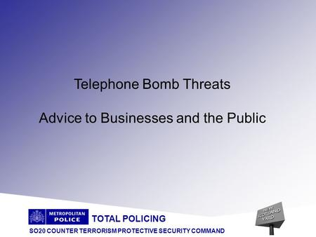 TOTAL POLICING SO20 COUNTER TERRORISM PROTECTIVE SECURITY COMMAND Telephone Bomb Threats Advice to Businesses and the Public.