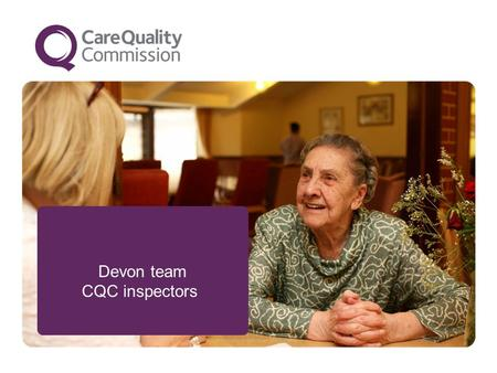 Devon team CQC inspectors. 2 We make sure people get better care Who are we improving care for ? People who use services, carers and families People in.