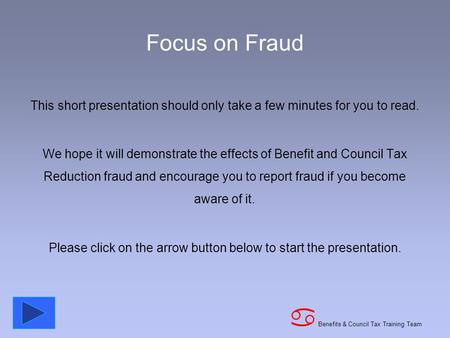 Benefits & Council Tax Training Team a Focus on Fraud This short presentation should only take a few minutes for you to read. We hope it will demonstrate.