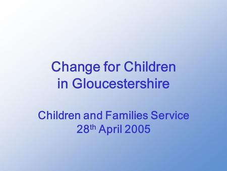 Change for Children in Gloucestershire Children and Families Service 28 th April 2005.