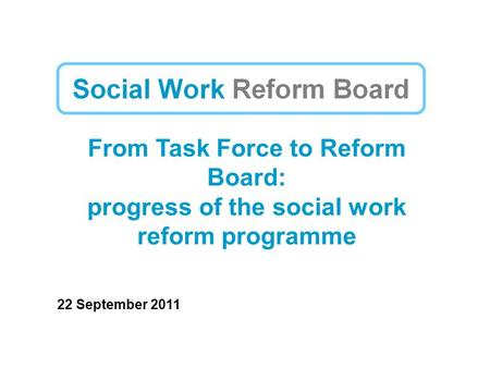 From Task Force to Reform Board: progress of the social work reform programme 22 September 2011.