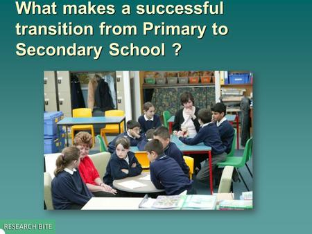 What makes a successful transition from Primary to Secondary School? What makes a successful transition from Primary to Secondary School ?