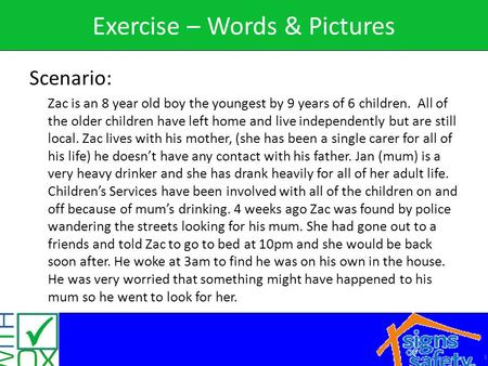 1 Exercise – Words & Pictures Scenario: Zac is an 8 year old boy the youngest by 9 years of 6 children. All of the older children have left home and live.