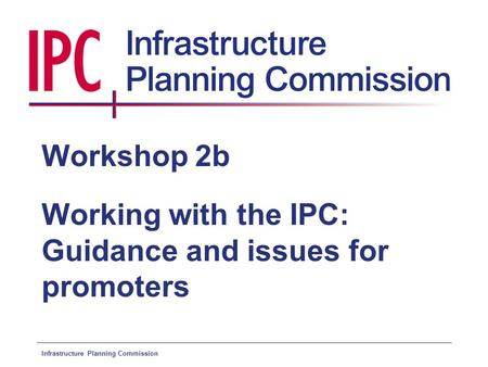 Infrastructure Planning Commission Workshop 2b Working with the IPC: Guidance and issues for promoters.