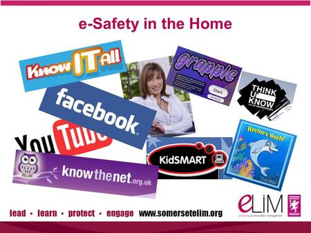 Lead ▪ learn ▪ protect ▪ engage www.somersetelim.org e-Safety in the Home.