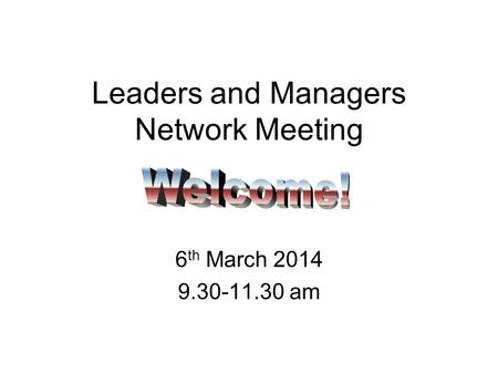 Leaders and Managers Network Meeting 6 th March 2014 9.30-11.30 am.