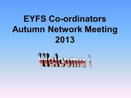 EYFS Co-ordinators Autumn Network Meeting 2013