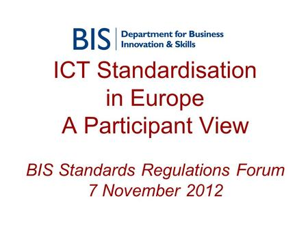 ICT Standardisation in Europe A Participant View BIS Standards Regulations Forum 7 November 2012.