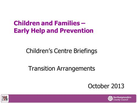 Children and Families – Early Help and Prevention Children's Centre Briefings Transition Arrangements October 2013.