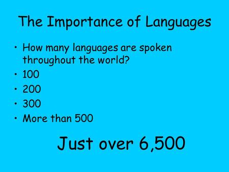 The Importance of Languages How many languages are spoken throughout the world? 100 200 300 More than 500 Just over 6,500.