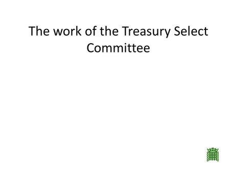 The work of the Treasury Select Committee. Departmental Select Committees In existence since 1979 Shadow Government departments Around 11 members in proportion.