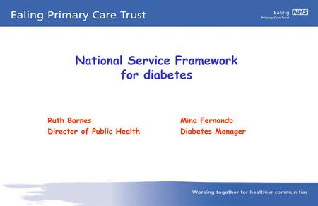 National Service Framework for diabetes Ruth BarnesMina Fernando Director of Public HealthDiabetes Manager.